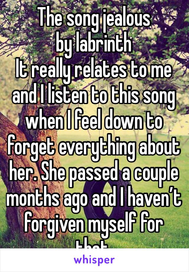 The song jealous by labrinth  It really relates to me and I listen to this song when I feel down to forget everything about her. She passed a couple months ago and I haven't forgiven myself for that.