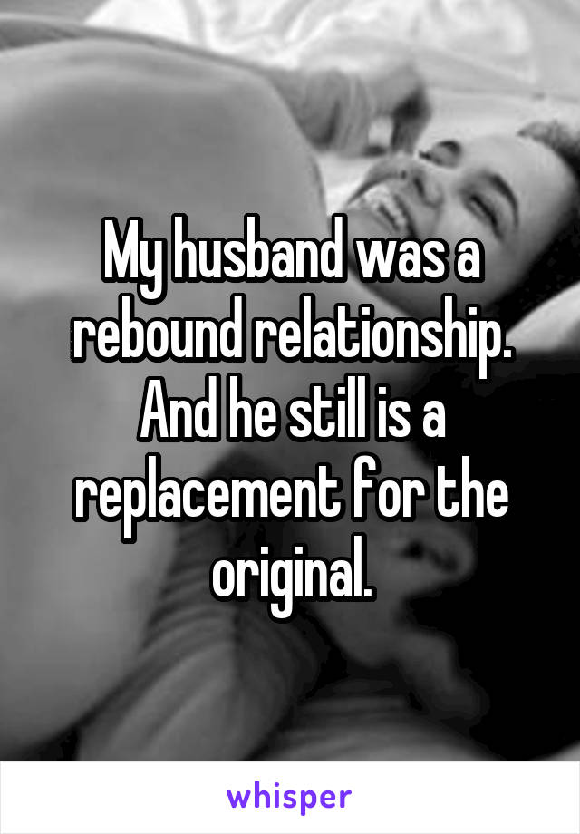 My husband was a rebound relationship. And he still is a replacement for the original.