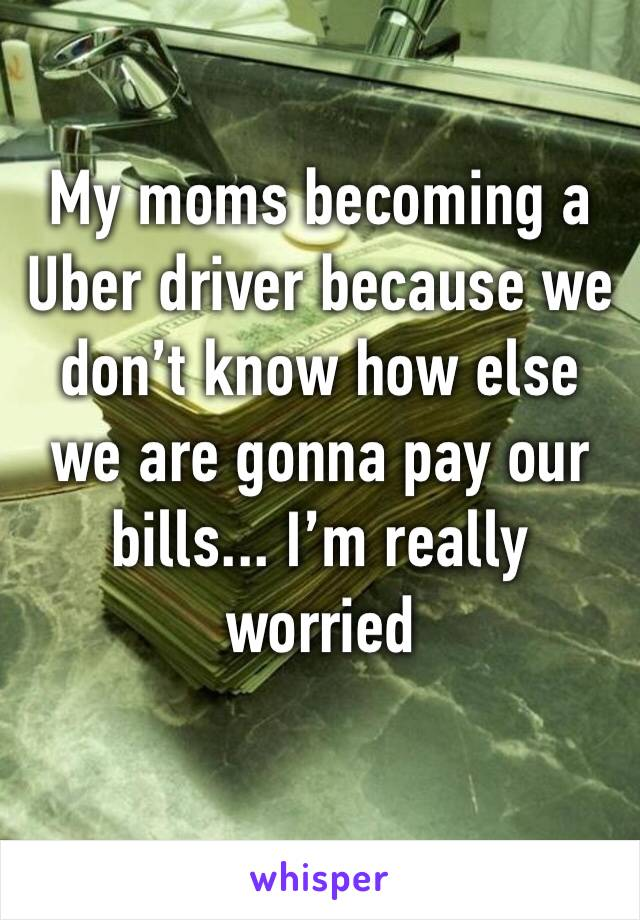 My moms becoming a Uber driver because we don't know how else we are gonna pay our bills... I'm really worried