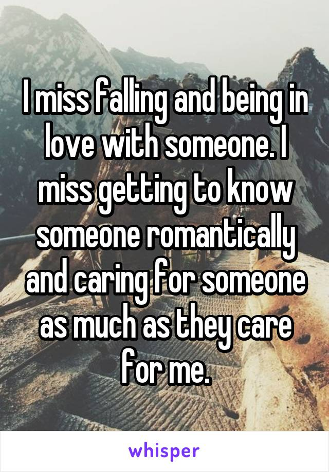 I miss falling and being in love with someone. I miss getting to know someone romantically and caring for someone as much as they care for me.