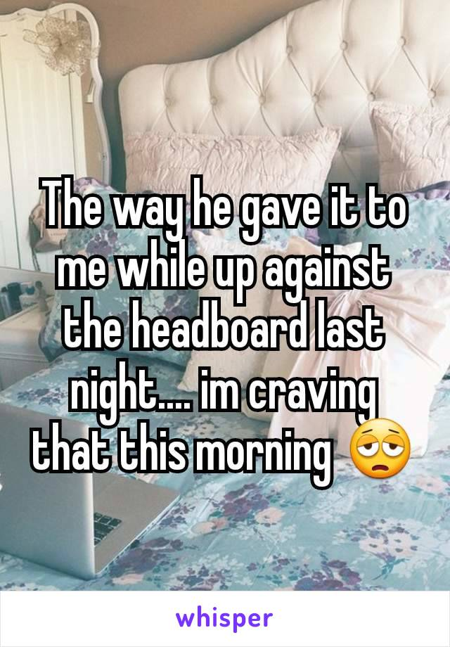 The way he gave it to me while up against the headboard last night.... im craving that this morning 😩