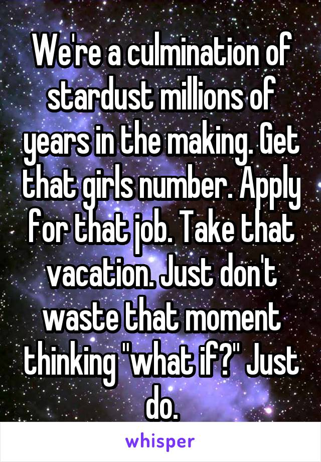 """We're a culmination of stardust millions of years in the making. Get that girls number. Apply for that job. Take that vacation. Just don't waste that moment thinking """"what if?"""" Just do."""