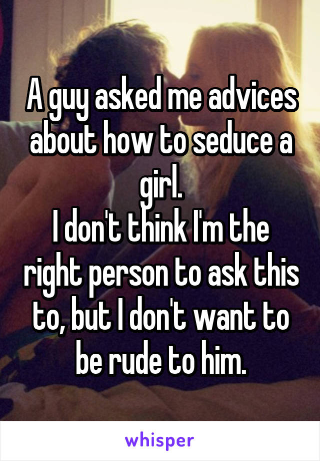A guy asked me advices about how to seduce a girl. I don't think I'm the right person to ask this to, but I don't want to be rude to him.