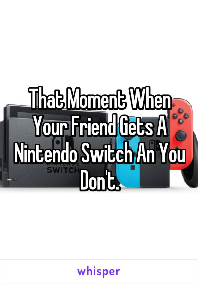 That Moment When Your Friend Gets A Nintendo Switch An You Don't.