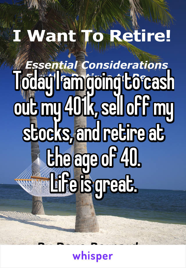 Today I am going to cash out my 401k, sell off my stocks, and retire at the age of 40. Life is great.