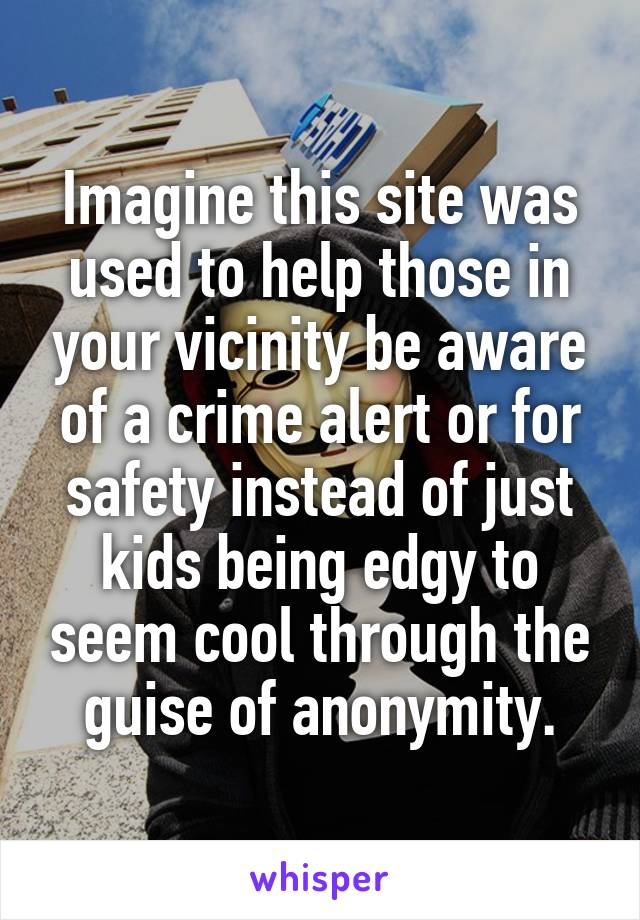 Imagine this site was used to help those in your vicinity be aware of a crime alert or for safety instead of just kids being edgy to seem cool through the guise of anonymity.