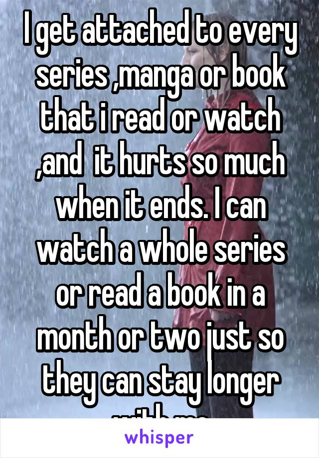 I get attached to every series ,manga or book that i read or watch ,and  it hurts so much when it ends. I can watch a whole series or read a book in a month or two just so they can stay longer with me