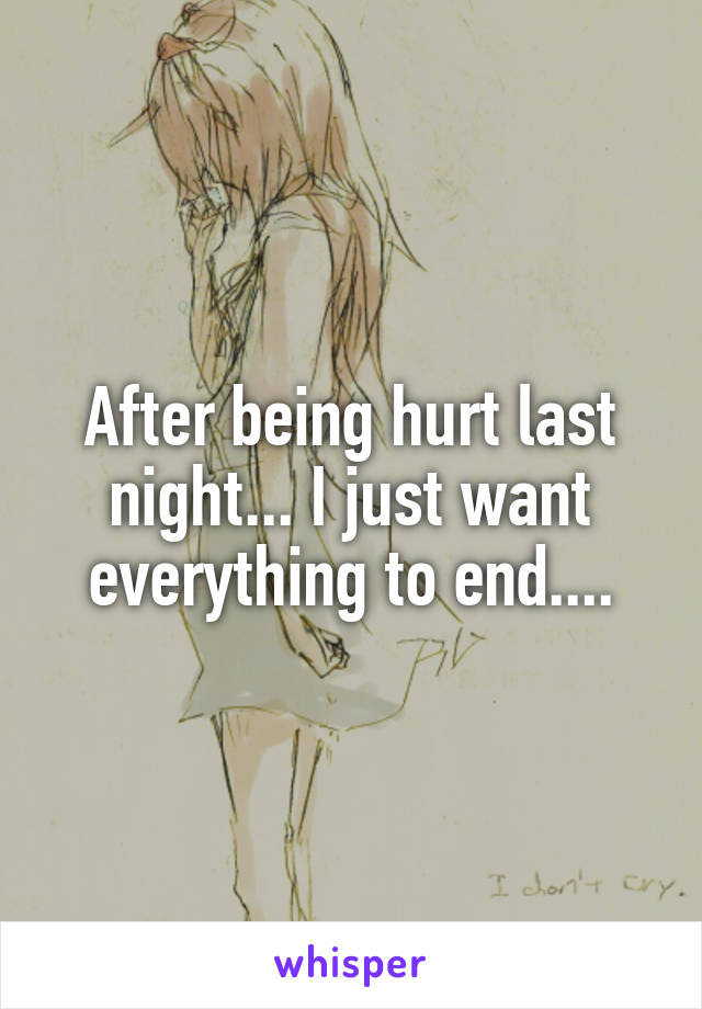 After being hurt last night... I just want everything to end....