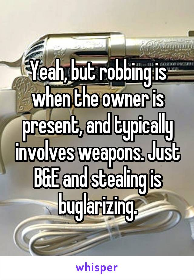 Yeah, but robbing is when the owner is present, and typically involves weapons. Just B&E and stealing is buglarizing.