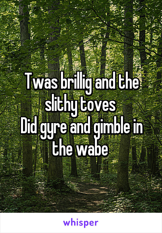 Twas brillig and the slithy toves  Did gyre and gimble in the wabe