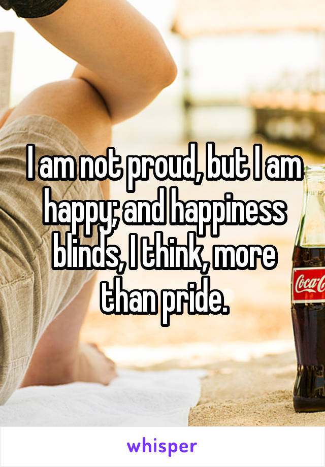 I am not proud, but I am happy; and happiness blinds, I think, more than pride.