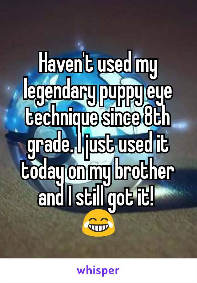 Haven't used my legendary puppy eye technique since 8th grade. I just used it today on my brother and I still got it!  😂