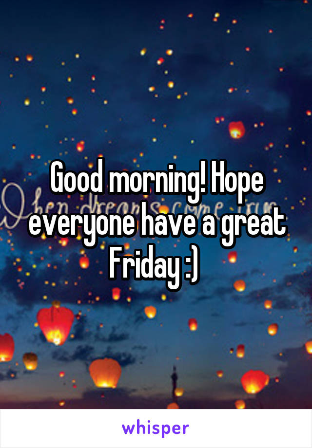 Good morning! Hope everyone have a great Friday :)