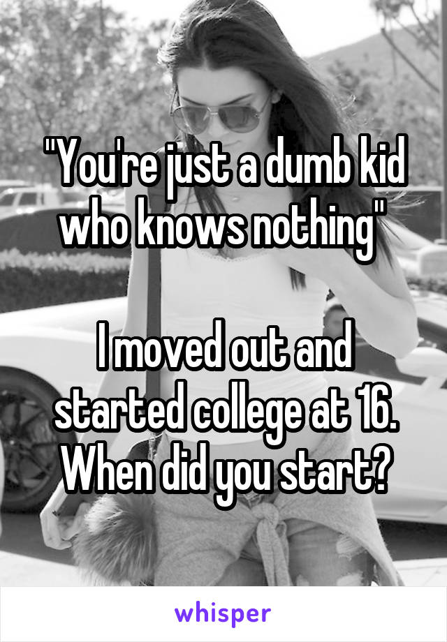 """""""You're just a dumb kid who knows nothing""""   I moved out and started college at 16. When did you start?"""