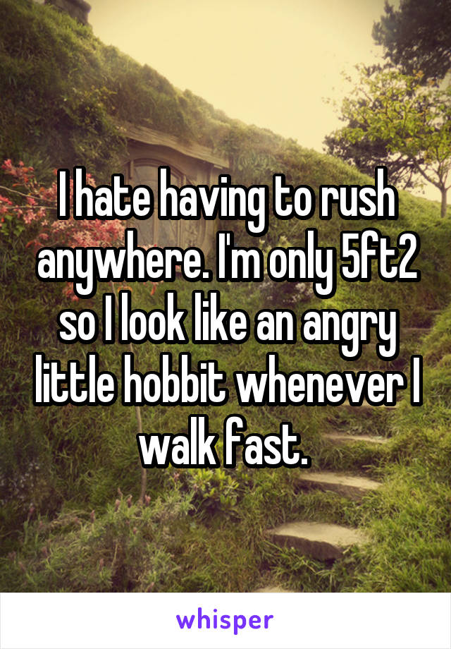 I hate having to rush anywhere. I'm only 5ft2 so I look like an angry little hobbit whenever I walk fast.