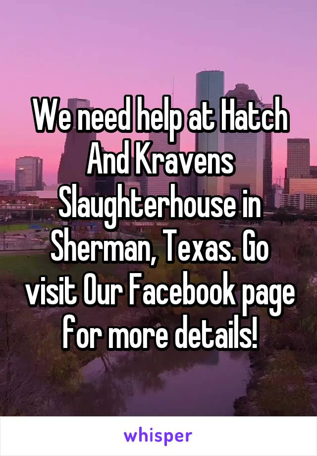 We need help at Hatch And Kravens Slaughterhouse in Sherman, Texas. Go visit Our Facebook page for more details!