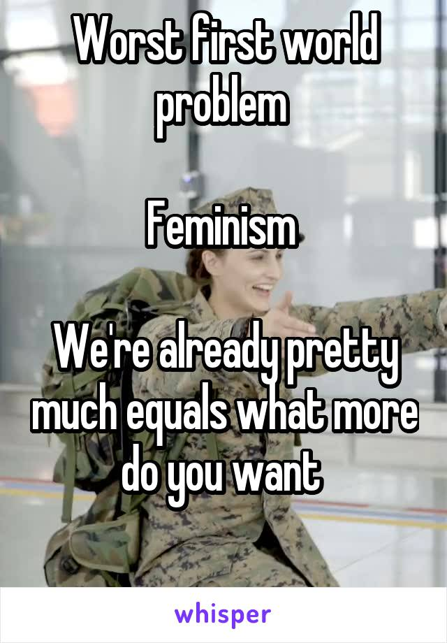 Worst first world problem   Feminism   We're already pretty much equals what more do you want