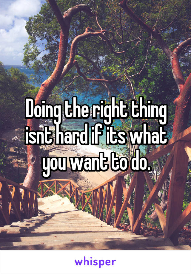 Doing the right thing isnt hard if its what you want to do.