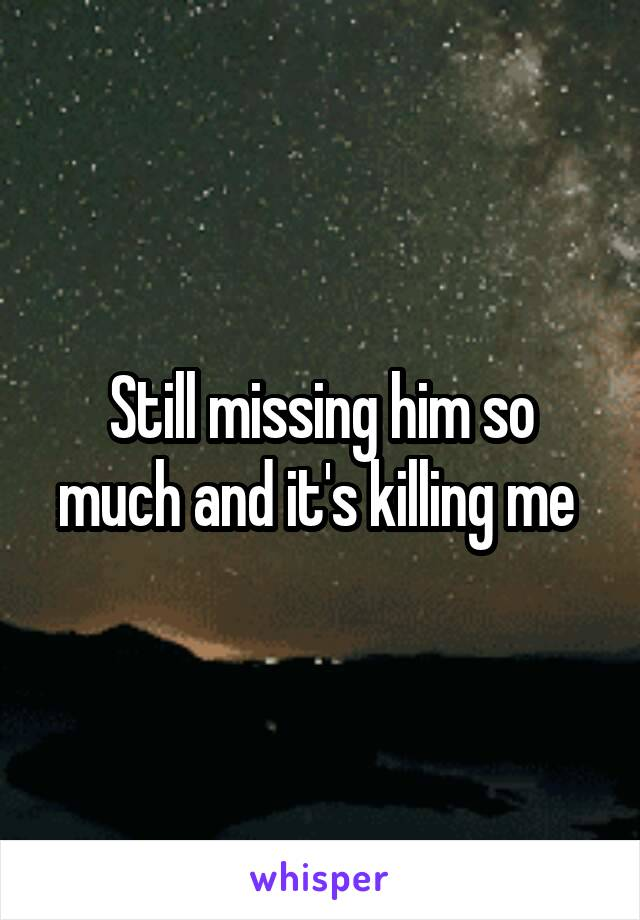 Still missing him so much and it's killing me