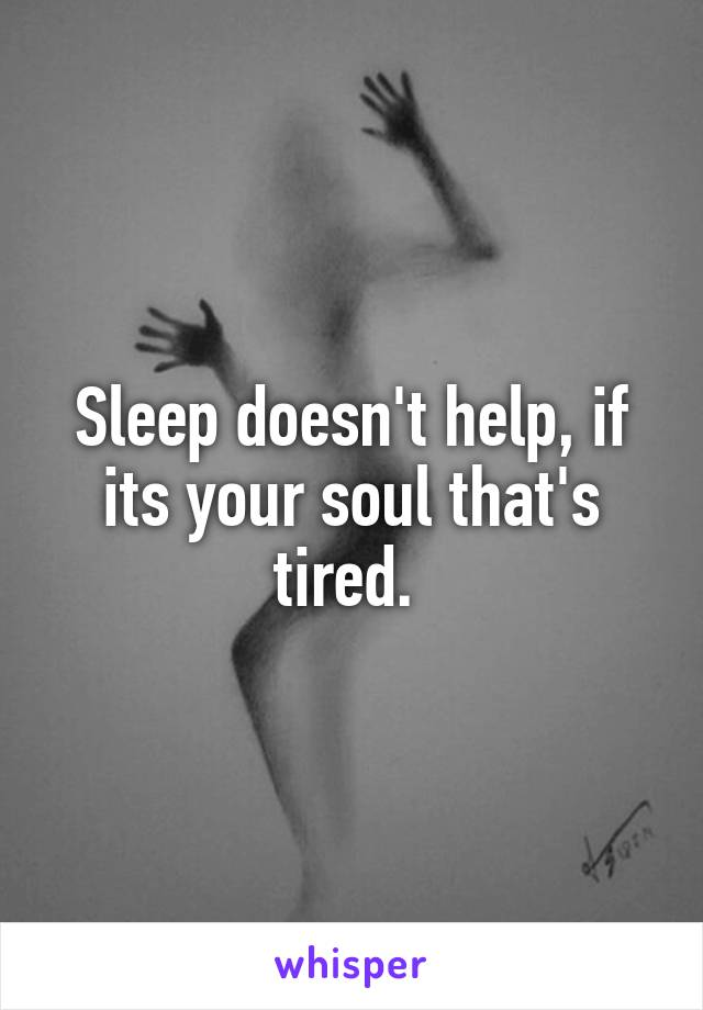 Sleep doesn't help, if its your soul that's tired.
