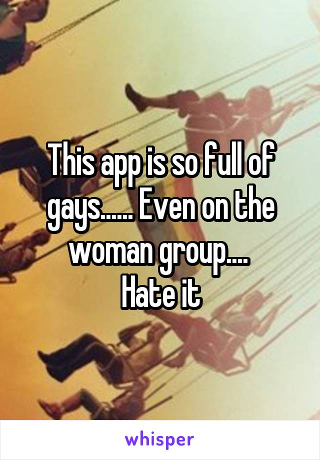 This app is so full of gays...... Even on the woman group....  Hate it