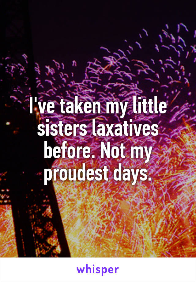 I've taken my little sisters laxatives before. Not my proudest days.