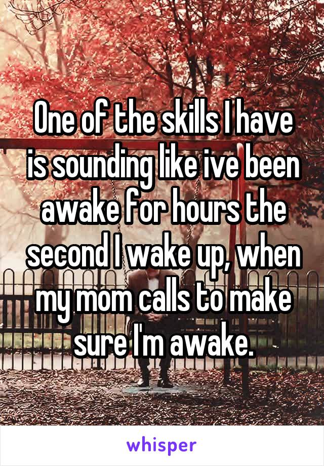 One of the skills I have is sounding like ive been awake for hours the second I wake up, when my mom calls to make sure I'm awake.
