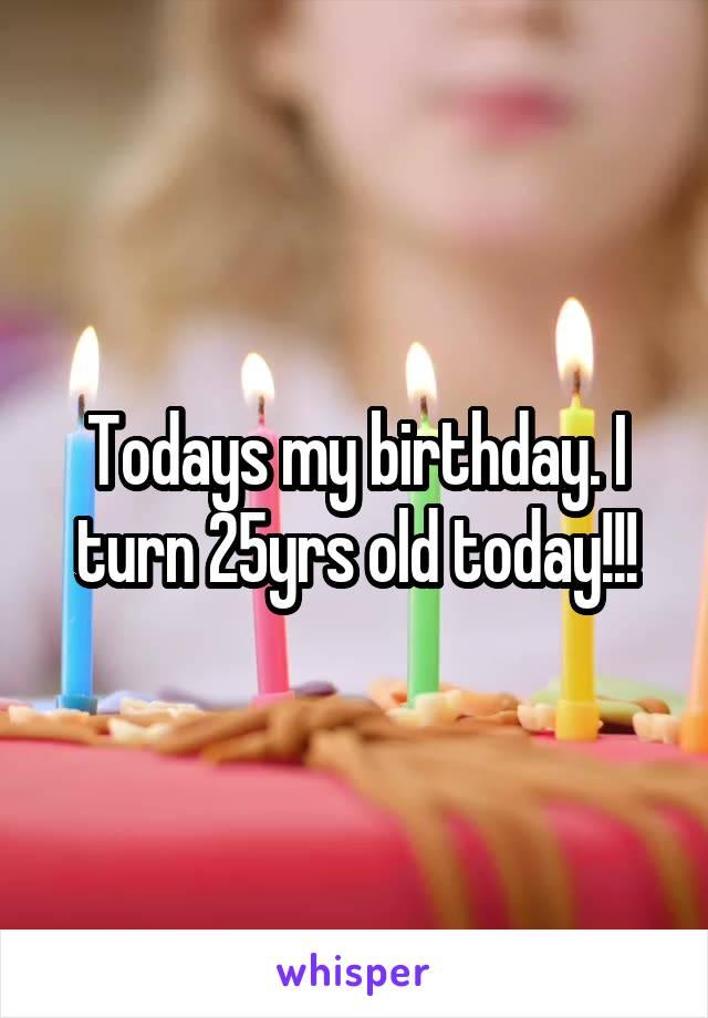 Todays my birthday. I turn 25yrs old today!!!