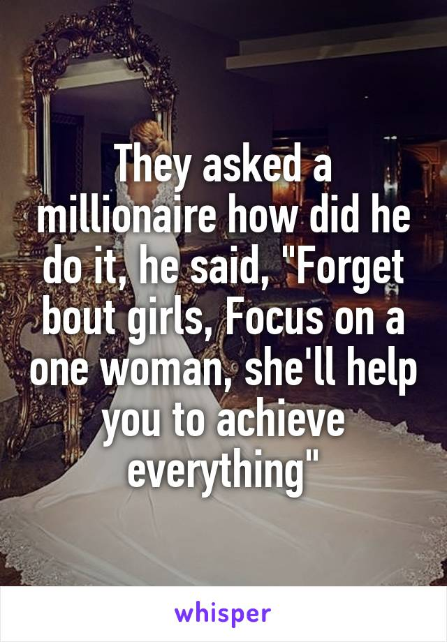 """They asked a millionaire how did he do it, he said, """"Forget bout girls, Focus on a one woman, she'll help you to achieve everything"""""""