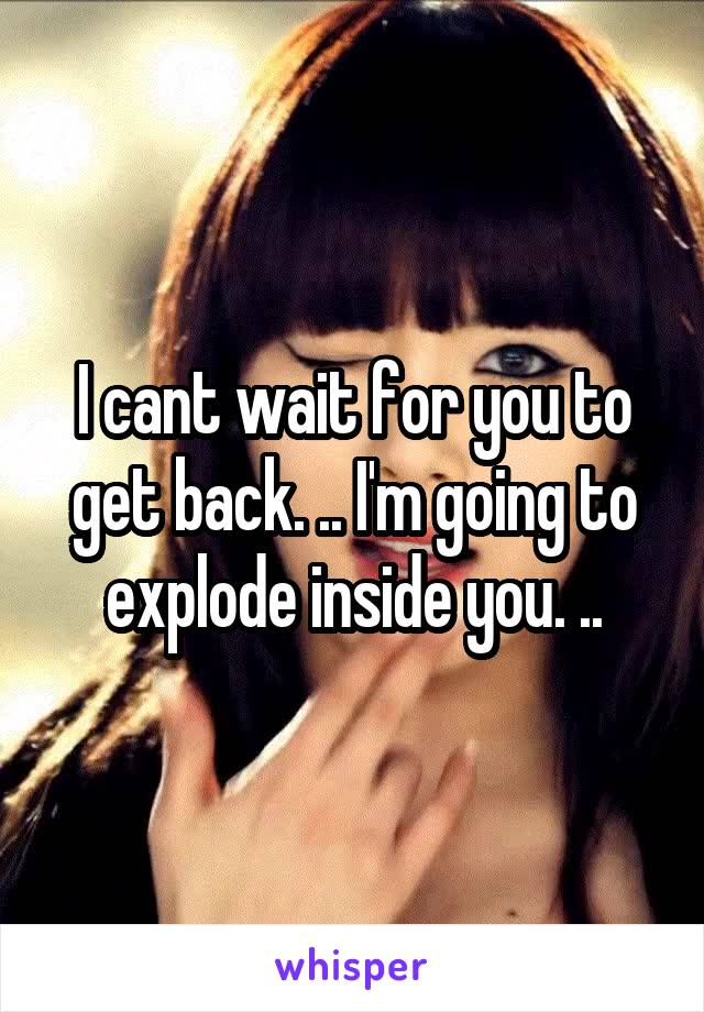 I cant wait for you to get back. .. I'm going to explode inside you. ..
