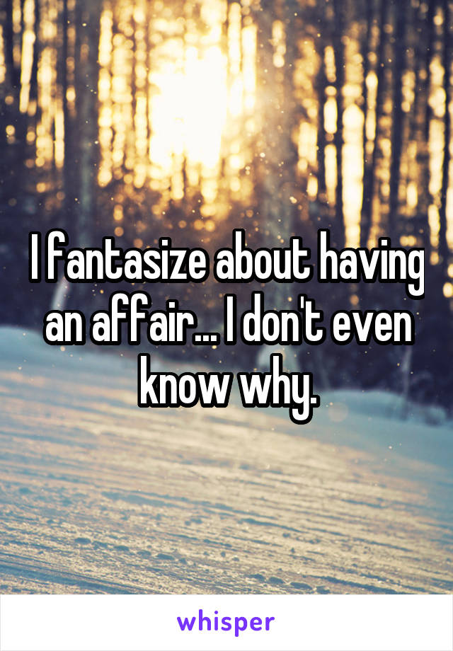 I fantasize about having an affair... I don't even know why.