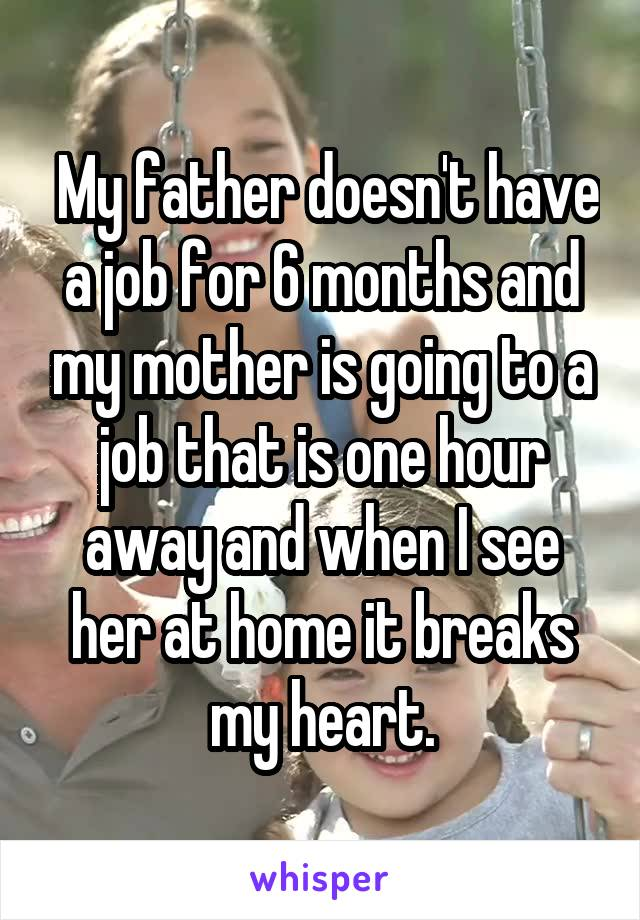 My father doesn't have a job for 6 months and my mother is going to a job that is one hour away and when I see her at home it breaks my heart.