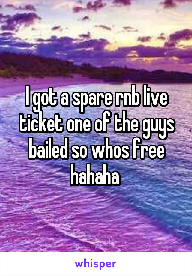 I got a spare rnb live ticket one of the guys bailed so whos free hahaha