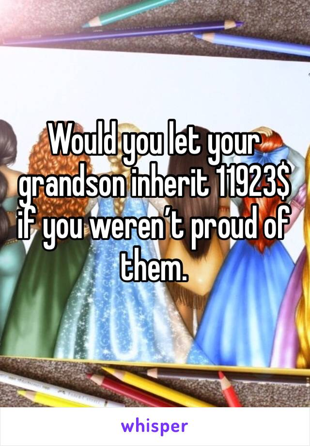 Would you let your grandson inherit 11923$ if you weren't proud of them.