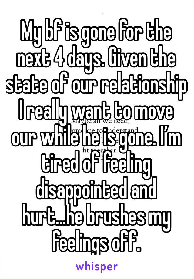 My bf is gone for the next 4 days. Given the state of our relationship I really want to move our while he is gone. I'm tired of feeling disappointed and hurt...he brushes my feelings off.