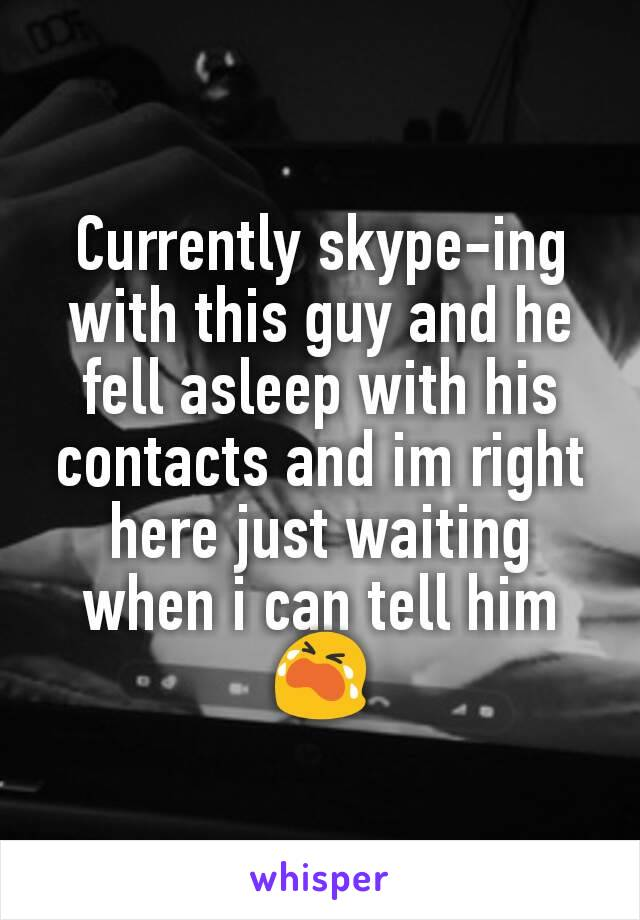 Currently skype-ing with this guy and he fell asleep with his contacts and im right here just waiting when i can tell him 😭