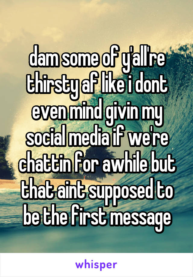 dam some of y'all're thirsty af like i dont even mind givin my social media if we're chattin for awhile but that aint supposed to be the first message