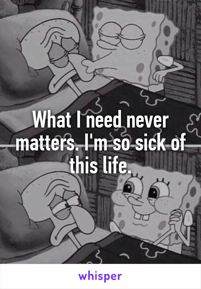 What I need never matters. I'm so sick of this life.