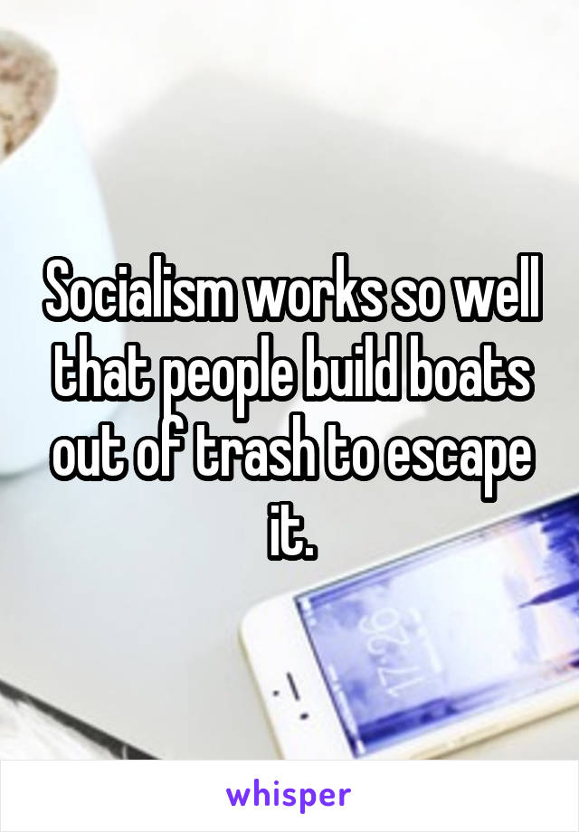 Socialism works so well that people build boats out of trash to escape it.