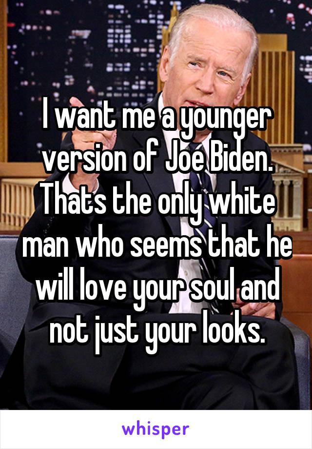 I want me a younger version of Joe Biden. Thats the only white man who seems that he will love your soul and not just your looks.