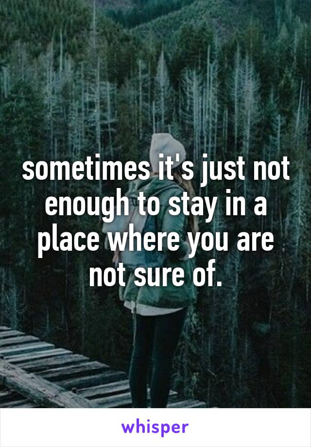 sometimes it's just not enough to stay in a place where you are not sure of.