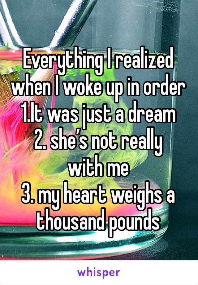 Everything I realized when I woke up in order  1.It was just a dream  2. she's not really with me  3. my heart weighs a thousand pounds