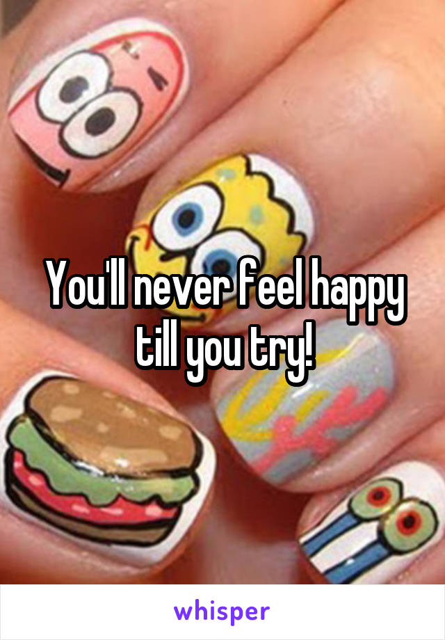 You'll never feel happy till you try!