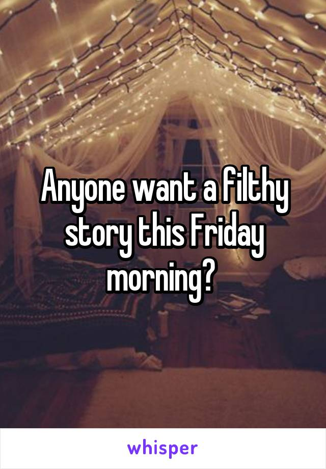 Anyone want a filthy story this Friday morning?