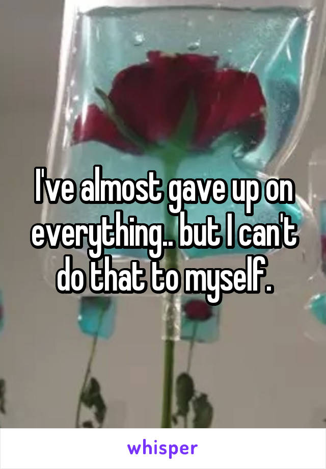 I've almost gave up on everything.. but I can't do that to myself.