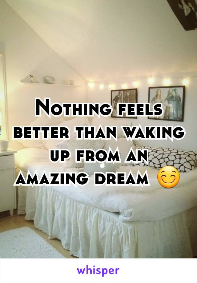 Nothing feels better than waking up from an amazing dream 😊