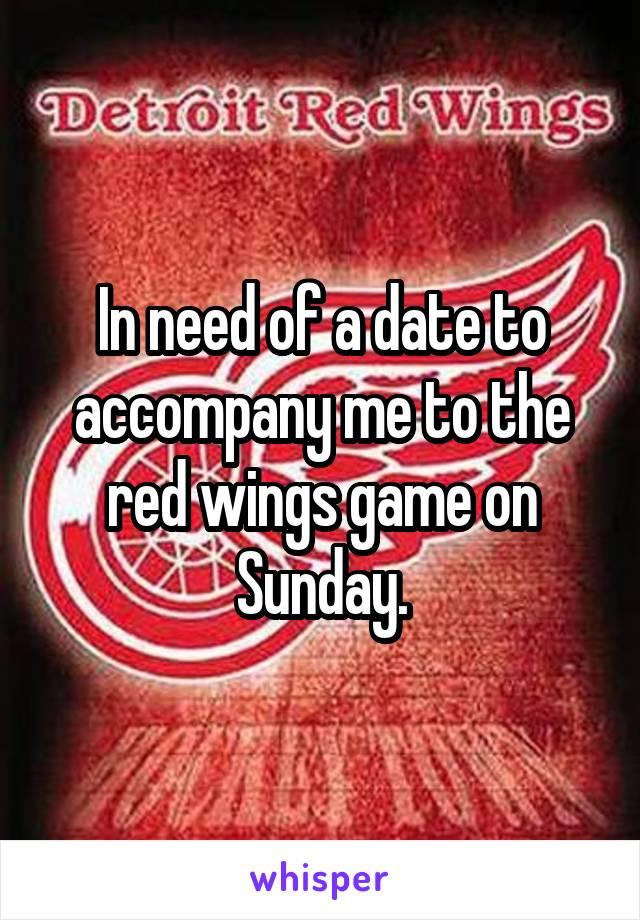 In need of a date to accompany me to the red wings game on Sunday.