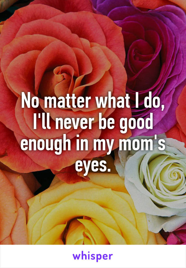 No matter what I do, I'll never be good enough in my mom's eyes.