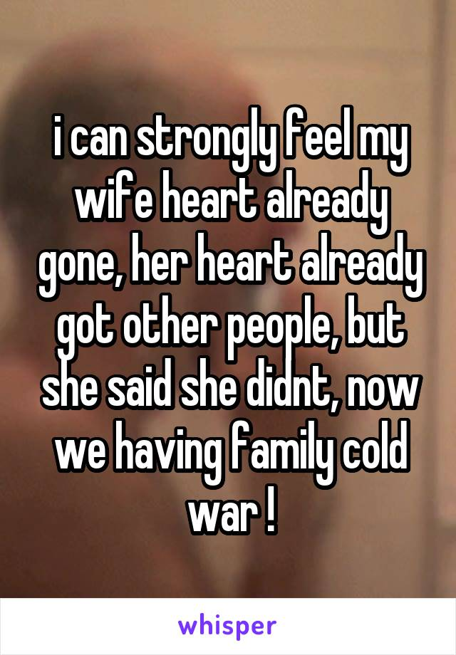 i can strongly feel my wife heart already gone, her heart already got other people, but she said she didnt, now we having family cold war !