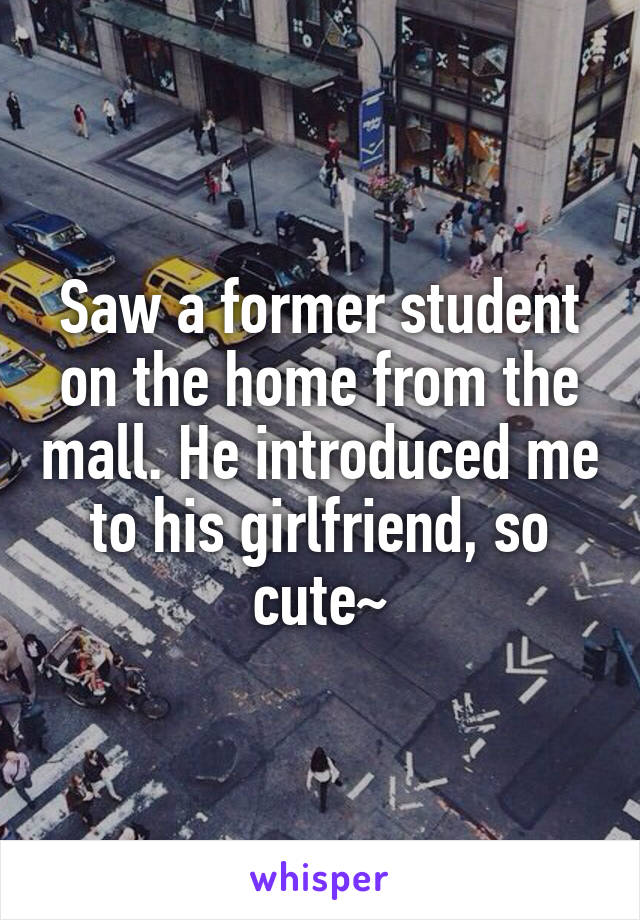 Saw a former student on the home from the mall. He introduced me to his girlfriend, so cute~